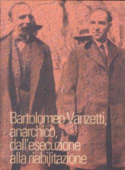 Bartolomeo Vanzetti, anarchico, dall'esecuzione alla riabilitazione