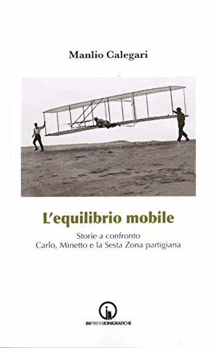 L'equilibrio mobile: Storie a confronto. Carlo, Minetto e la sesta zona partigiana
